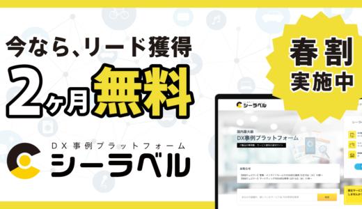 今ならリード獲得2ヶ月無料!日本最大級DX事例プラットフォーム「シーラベル」が春割実施中。